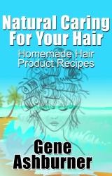 Natural Caring For Your Hair: Homemade Hair Product Recipes
